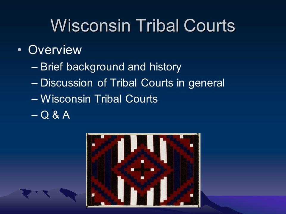 Wisconsin Tribal Courts Overview –Brief background and history –Discussion of Tribal Courts in general –Wisconsin Tribal Courts –Q & A