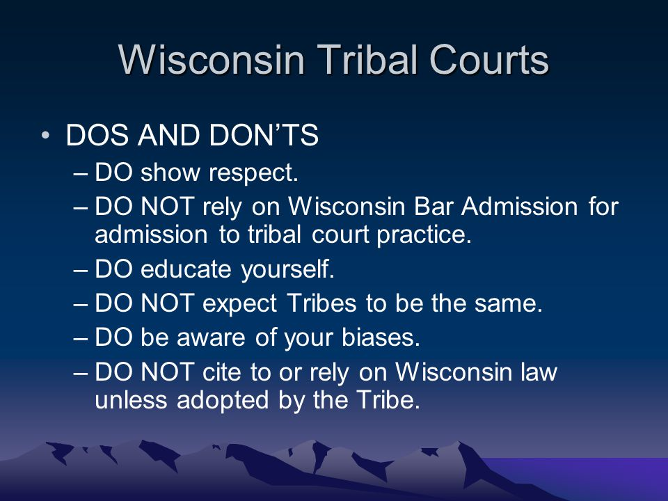 Wisconsin Tribal Courts DOS AND DON'TS –DO show respect. –DO NOT rely on Wisconsin Bar Admission for admission to tribal court practice. –DO educate y