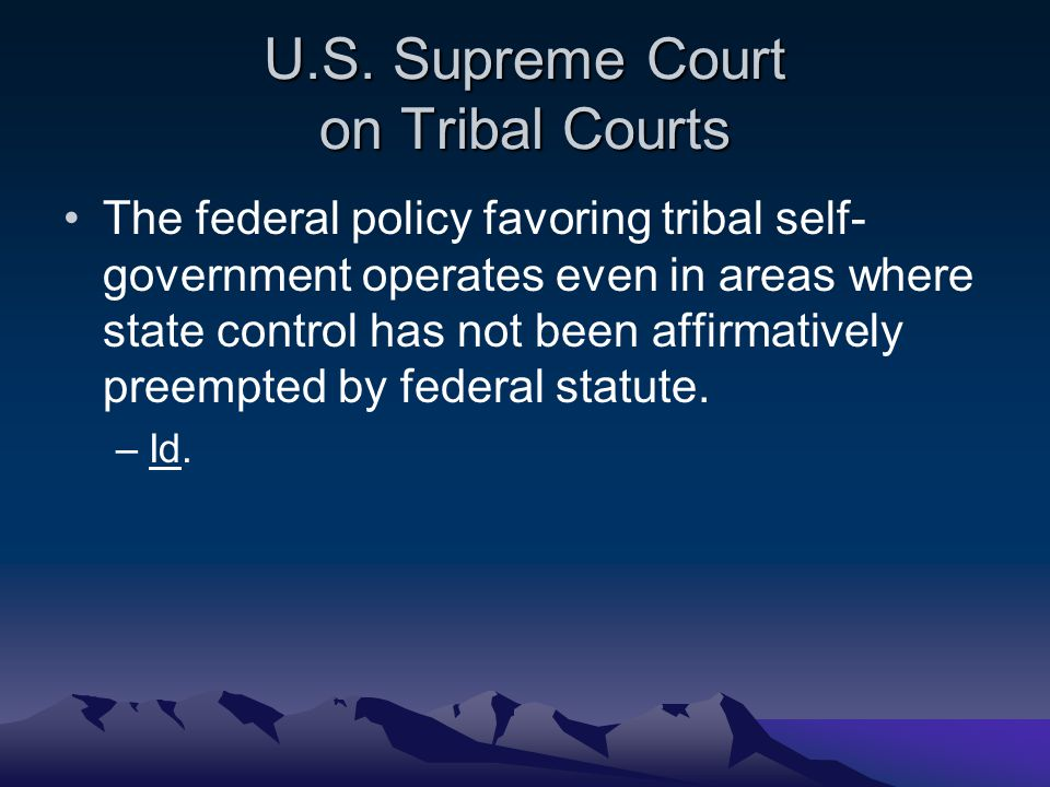 U.S. Supreme Court on Tribal Courts The federal policy favoring tribal self- government operates even in areas where state control has not been affirm