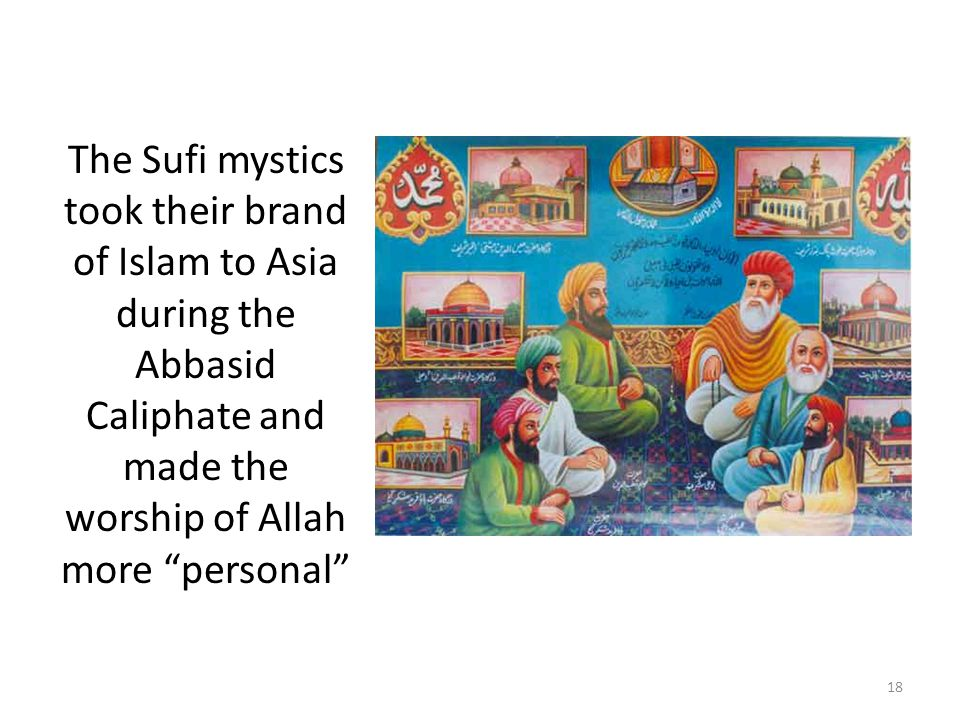 The Sufi mystics took their brand of Islam to Asia during the Abbasid Caliphate and made the worship of Allah more personal 18