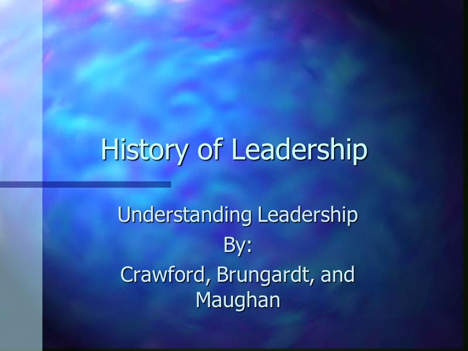 History of Leadership Understanding Leadership By: Crawford, Brungardt, and Maughan