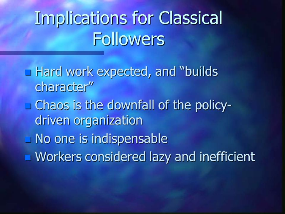 Implications for Classical Followers n Hard work expected, and builds character n Chaos is the downfall of the policy- driven organization n No one is indispensable n Workers considered lazy and inefficient