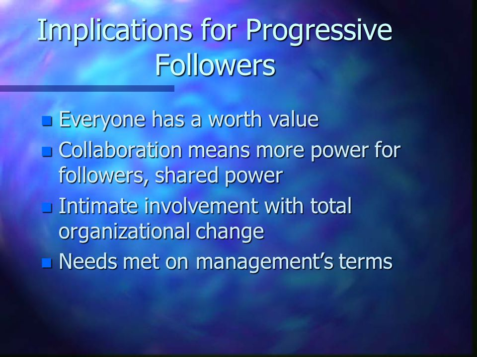 Implications for Progressive Followers n Everyone has a worth value n Collaboration means more power for followers, shared power n Intimate involvement with total organizational change n Needs met on management's terms