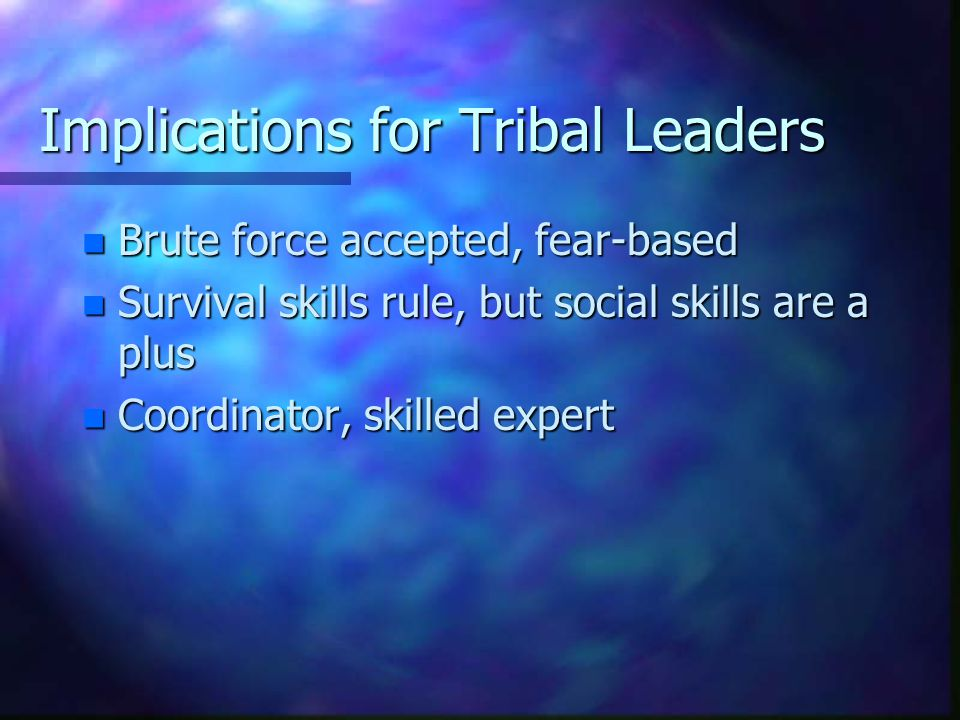 Implications for Tribal Followers n Failure to follow leads to death n Follower's role important for tribal success n Long-term power derived from survival skills