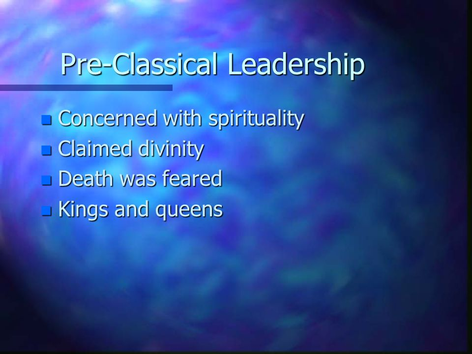 Pre-Classical Leadership n Concerned with spirituality n Claimed divinity n Death was feared n Kings and queens
