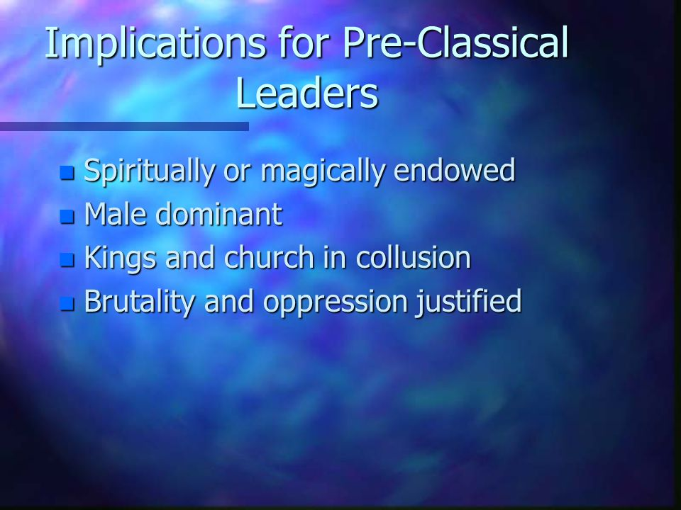 Implications for Pre-Classical Leaders n Spiritually or magically endowed n Male dominant n Kings and church in collusion n Brutality and oppression justified
