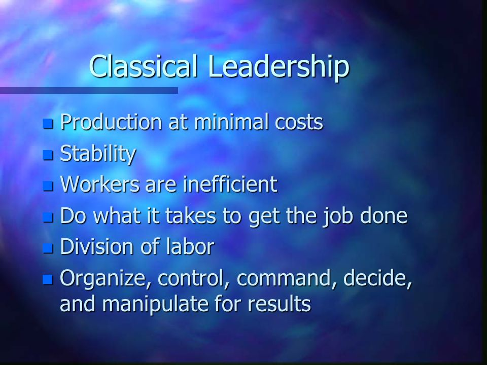 Classical Leadership n Production at minimal costs n Stability n Workers are inefficient n Do what it takes to get the job done n Division of labor n Organize, control, command, decide, and manipulate for results