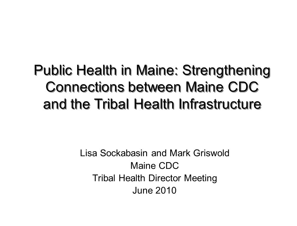 Emerging Public Health Infrastructure: Existing players, new coordination framework District Level –8 DHHS Districts and 1 Tribal Public Health district District Coordinating Councils (DCCs) District Public Health Units (MCDC) District Liaisons (MCDC-OLPH) Tribal Liaisons: serve the tribal district, collaborate with partners in the Aroostook, Penquis and Downeast Districts –Healthy Maine Partnerships 28 total state-wide (2-6 per district) Specific core public health functions—community mobilization, chronic disease prevention