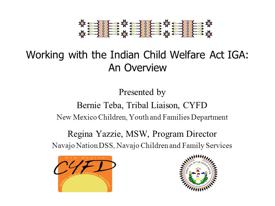 Working with the Indian Child Welfare Act IGA: An Overview Presented by Bernie Teba, Tribal Liaison, CYFD New Mexico Children, Youth and Families Department Regina Yazzie, MSW, Program Director Navajo Nation DSS, Navajo Children and Family Services