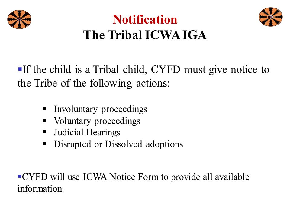 Notification The Tribal ICWA IGA  If the child is a Tribal child, CYFD must give notice to the Tribe of the following actions:  Involuntary proceedings  Voluntary proceedings  Judicial Hearings  Disrupted or Dissolved adoptions  CYFD will use ICWA Notice Form to provide all available information.