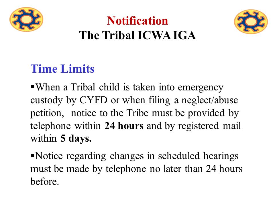 Time Limits  When a Tribal child is taken into emergency custody by CYFD or when filing a neglect/abuse petition, notice to the Tribe must be provided by telephone within 24 hours and by registered mail within 5 days.