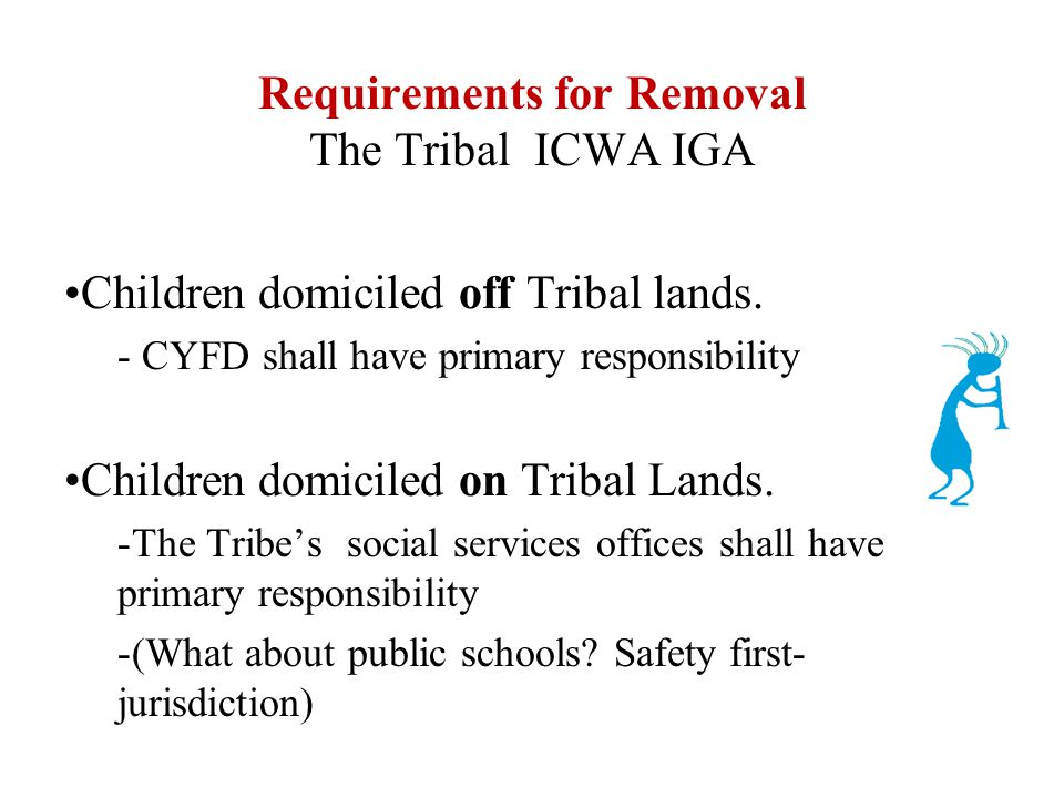 Requirements for Removal The Tribal ICWA IGA Children domiciled off Tribal lands.