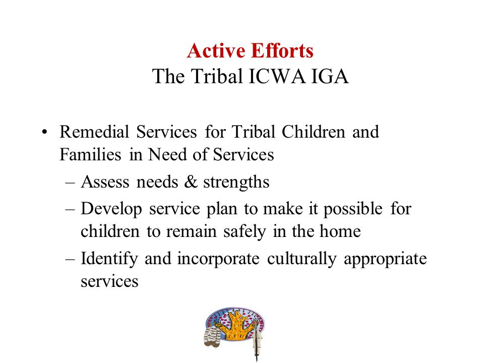 Active Efforts The Tribal ICWA IGA Remedial Services for Tribal Children and Families in Need of Services –Assess needs & strengths –Develop service plan to make it possible for children to remain safely in the home –Identify and incorporate culturally appropriate services