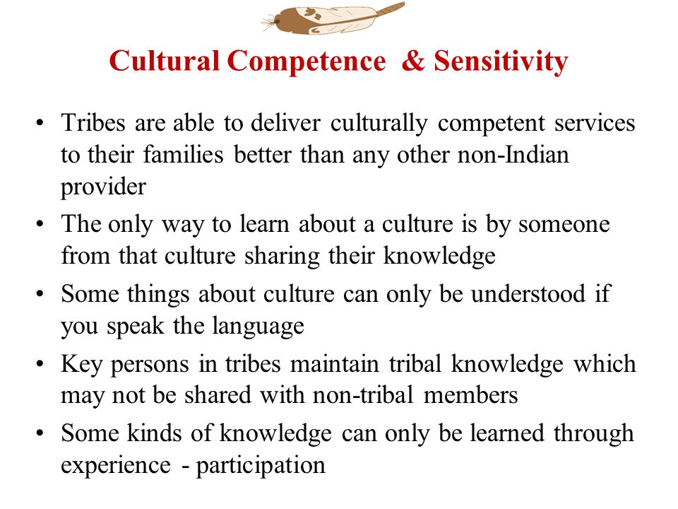 Cultural Competence & Sensitivity Tribes are able to deliver culturally competent services to their families better than any other non-Indian provider The only way to learn about a culture is by someone from that culture sharing their knowledge Some things about culture can only be understood if you speak the language Key persons in tribes maintain tribal knowledge which may not be shared with non-tribal members Some kinds of knowledge can only be learned through experience - participation