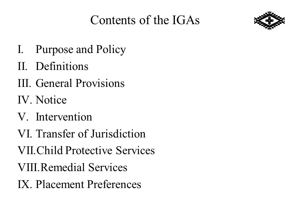 Contents of the IGAs I.Purpose and Policy II.Definitions III.General Provisions IV.Notice V.Intervention VI.Transfer of Jurisdiction VII.Child Protective Services VIII.Remedial Services IX.Placement Preferences