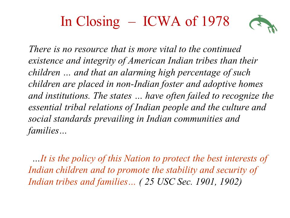 In Closing – ICWA of 1978 There is no resource that is more vital to the continued existence and integrity of American Indian tribes than their children … and that an alarming high percentage of such children are placed in non-Indian foster and adoptive homes and institutions.