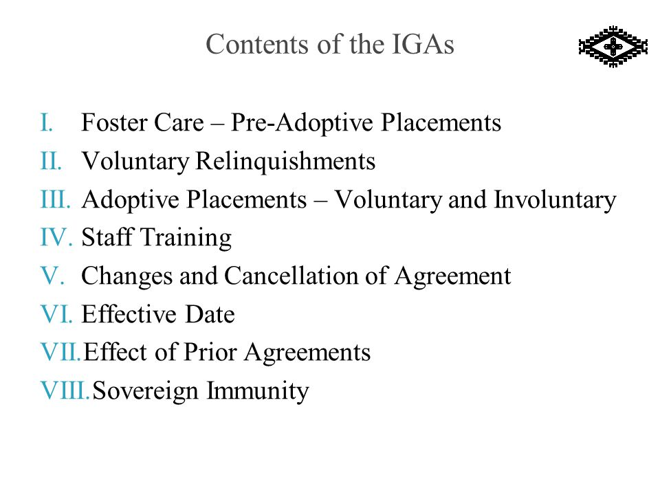 Contents of the IGAs I.Foster Care – Pre-Adoptive Placements II.Voluntary Relinquishments III.Adoptive Placements – Voluntary and Involuntary IV.Staff Training V.Changes and Cancellation of Agreement VI.Effective Date VII.Effect of Prior Agreements VIII.Sovereign Immunity