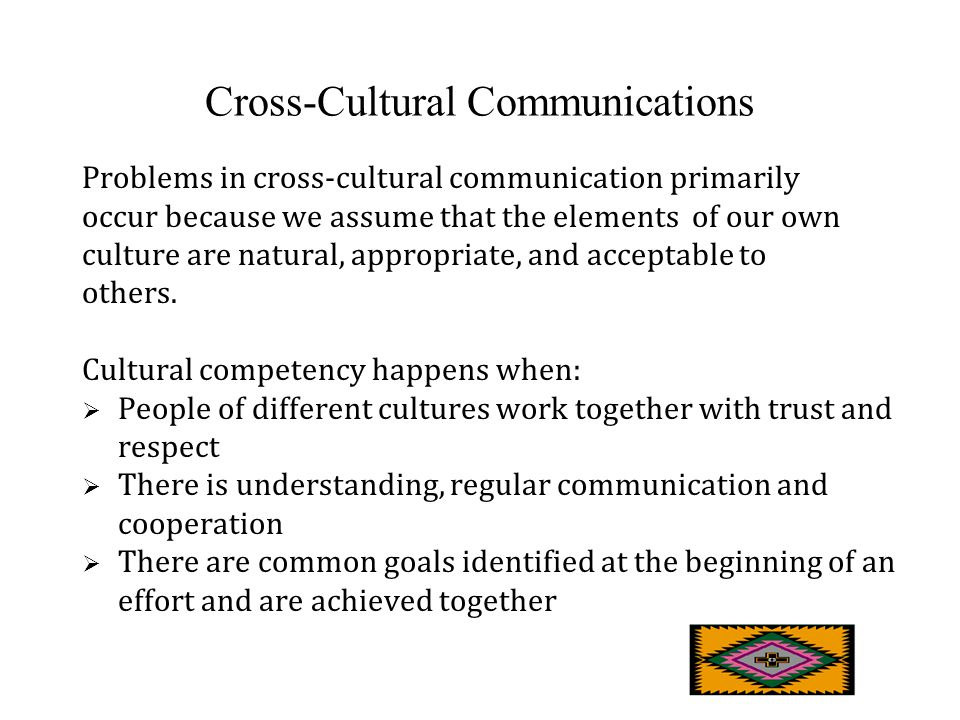 Cross-Cultural Communications Problems in cross-cultural communication primarily occur because we assume that the elements of our own culture are natural, appropriate, and acceptable to others.