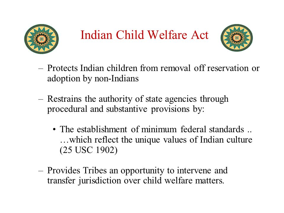 Indian Child Welfare Act –Protects Indian children from removal off reservation or adoption by non-Indians –Restrains the authority of state agencies through procedural and substantive provisions by: The establishment of minimum federal standards..