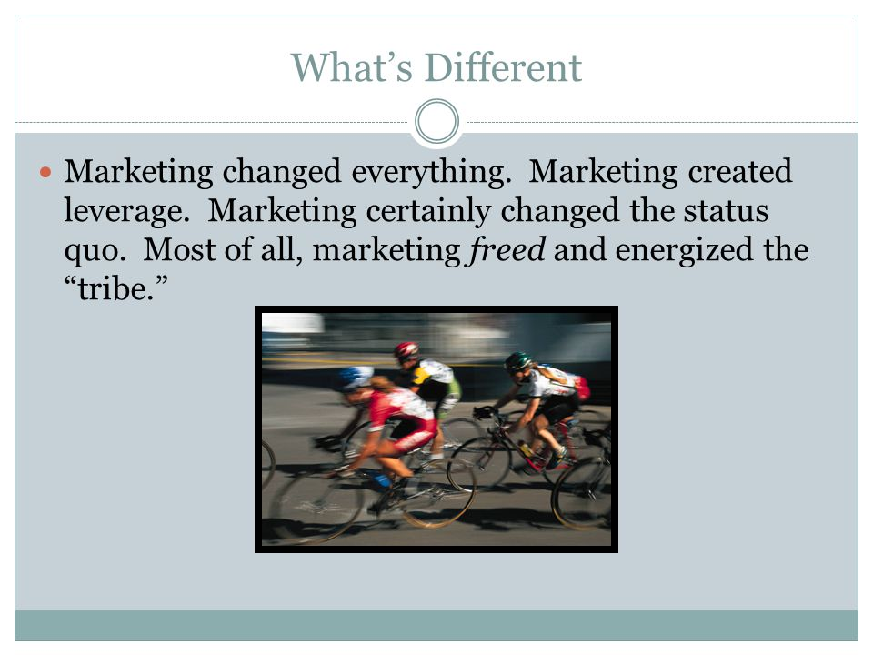 What's Different Marketing changed everything. Marketing created leverage.