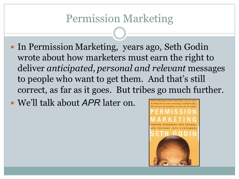 Permission Marketing In Permission Marketing, years ago, Seth Godin wrote about how marketers must earn the right to deliver anticipated, personal and relevant messages to people who want to get them.