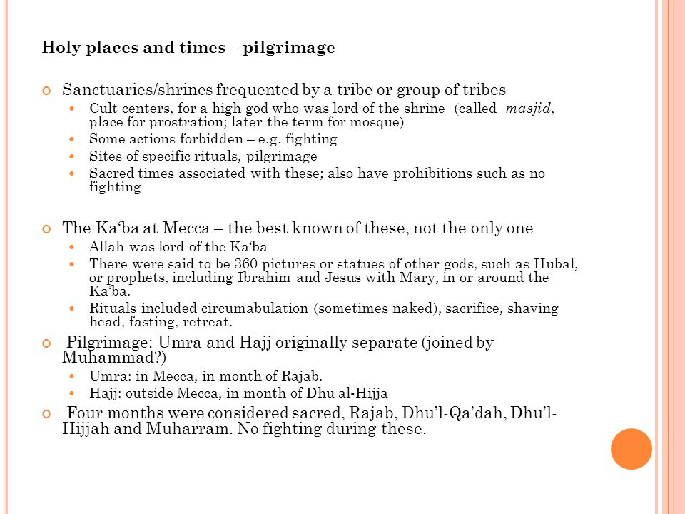Holy places and times – pilgrimage Sanctuaries/shrines frequented by a tribe or group of tribes Cult centers, for a high god who was lord of the shrine (called masjid, place for prostration; later the term for mosque) Some actions forbidden – e.g.