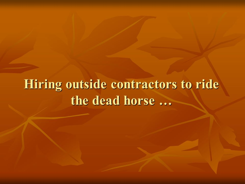 Hiring outside contractors to ride the dead horse …