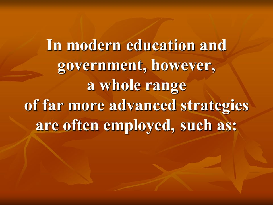 In modern education and government, however, a whole range of far more advanced strategies are often employed, such as: