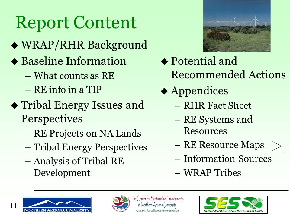 11 u WRAP/RHR Background u Baseline Information –What counts as RE –RE info in a TIP u Tribal Energy Issues and Perspectives –RE Projects on NA Lands –Tribal Energy Perspectives –Analysis of Tribal RE Development u Potential and Recommended Actions u Appendices –RHR Fact Sheet –RE Systems and Resources –RE Resource Maps –Information Sources –WRAP Tribes Report Content