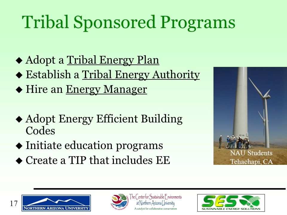 17 u Adopt a Tribal Energy Plan u Establish a Tribal Energy Authority u Hire an Energy Manager u Adopt Energy Efficient Building Codes u Initiate education programs u Create a TIP that includes EE Tribal Sponsored Programs NAU Students Tehachapi, CA