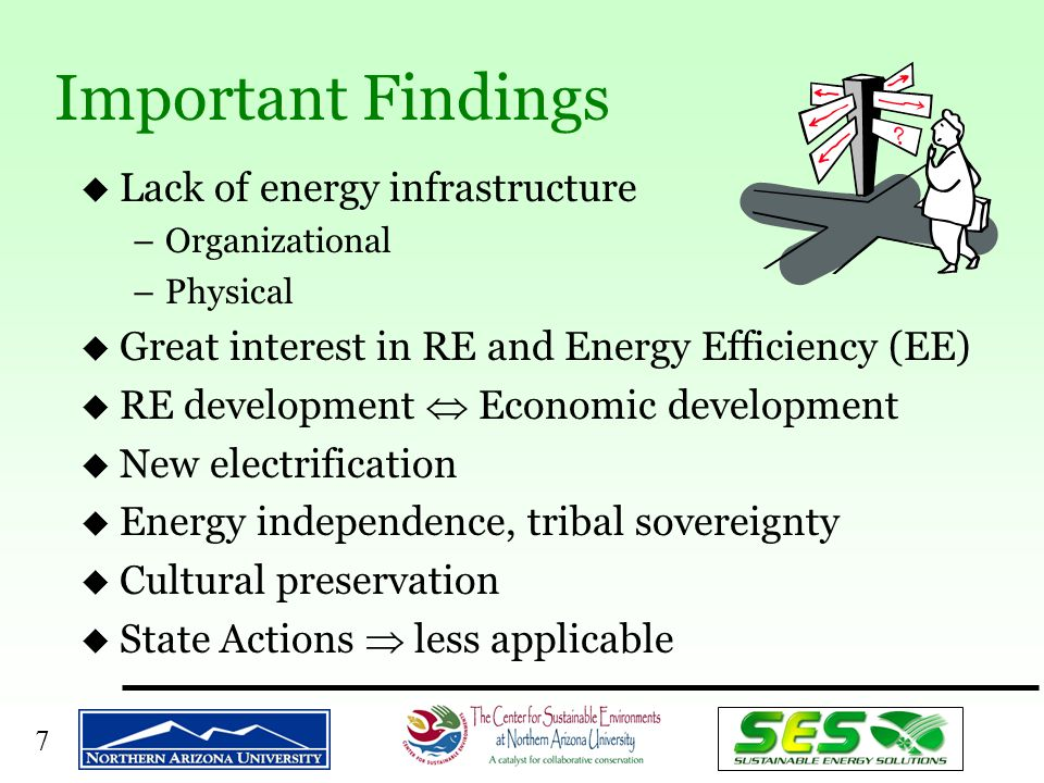 7 Important Findings u Lack of energy infrastructure –Organizational –Physical u Great interest in RE and Energy Efficiency (EE) u RE development  Economic development u New electrification u Energy independence, tribal sovereignty u Cultural preservation u State Actions  less applicable