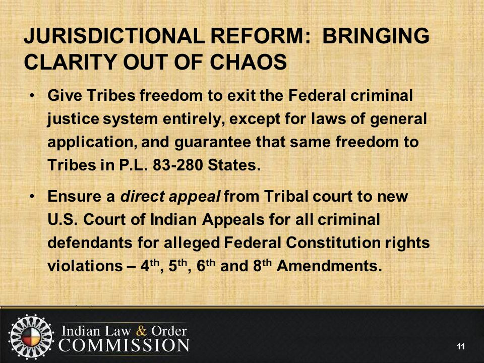 JURISDICTIONAL REFORM: BRINGING CLARITY OUT OF CHAOS Give Tribes freedom to exit the Federal criminal justice system entirely, except for laws of general application, and guarantee that same freedom to Tribes in P.L.