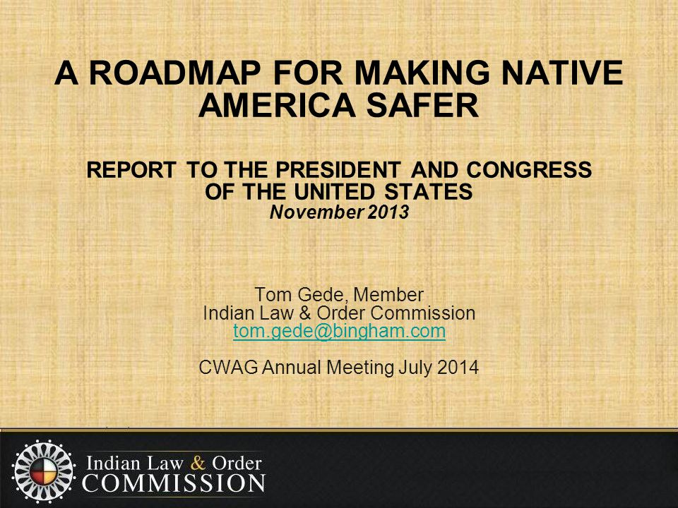 A ROADMAP FOR MAKING NATIVE AMERICA SAFER REPORT TO THE PRESIDENT AND CONGRESS OF THE UNITED STATES November 2013 Tom Gede, Member Indian Law & Order Commission tom.gede@bingham.com CWAG Annual Meeting July 2014 tom.gede@bingham.com