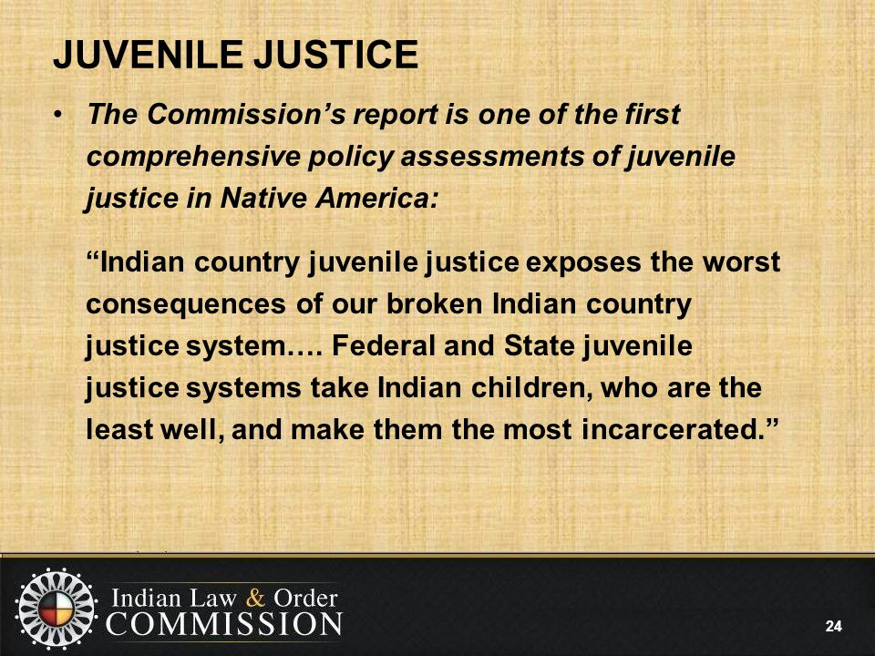JUVENILE JUSTICE The Commission's report is one of the first comprehensive policy assessments of juvenile justice in Native America: Indian country juvenile justice exposes the worst consequences of our broken Indian country justice system….