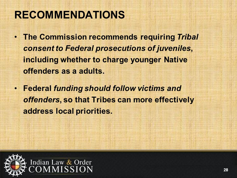 RECOMMENDATIONS The Commission recommends requiring Tribal consent to Federal prosecutions of juveniles, including whether to charge younger Native offenders as a adults.