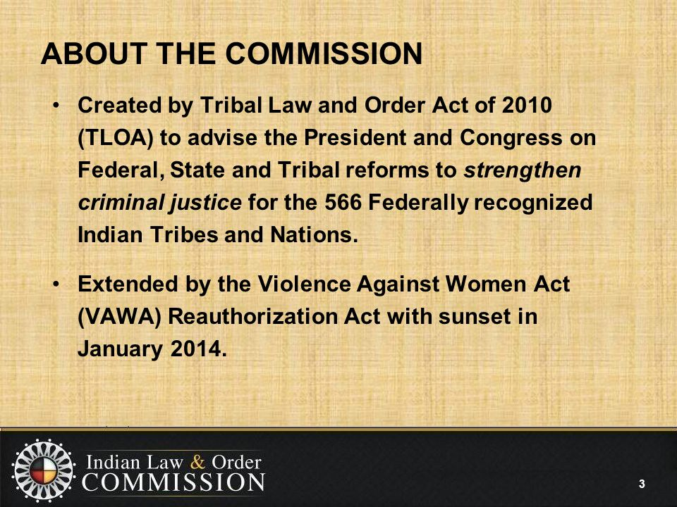 ABOUT THE COMMISSION Created by Tribal Law and Order Act of 2010 (TLOA) to advise the President and Congress on Federal, State and Tribal reforms to strengthen criminal justice for the 566 Federally recognized Indian Tribes and Nations.