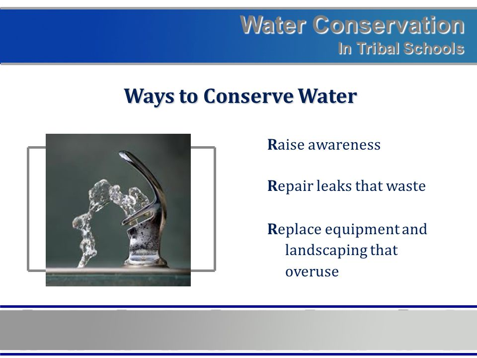 Water Conservation In Tribal Schools Ways to Conserve Water Raise awareness Repair leaks that waste Replace equipment and landscaping that overuse