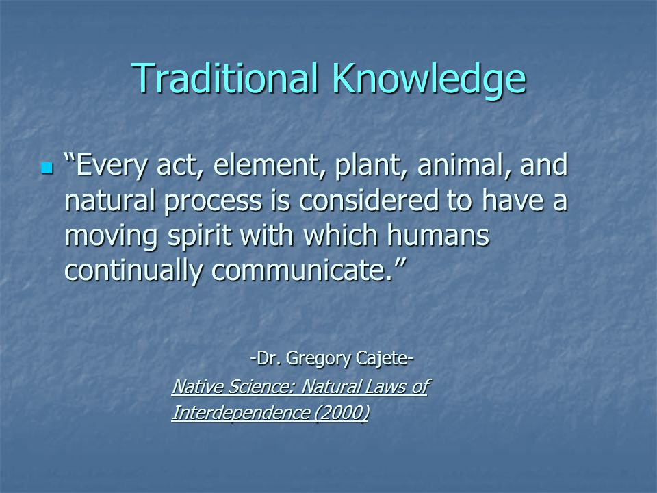 Traditional Knowledge Every act, element, plant, animal, and natural process is considered to have a moving spirit with which humans continually communicate. Every act, element, plant, animal, and natural process is considered to have a moving spirit with which humans continually communicate. -Dr.