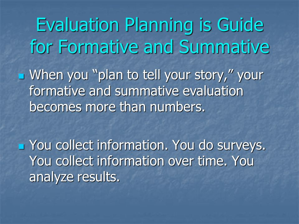 Evaluation Planning is Guide for Formative and Summative When you plan to tell your story, your formative and summative evaluation becomes more than numbers.