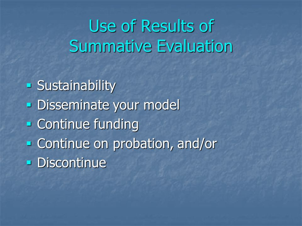 Use of Results of Summative Evaluation  Sustainability  Disseminate your model  Continue funding  Continue on probation, and/or  Discontinue