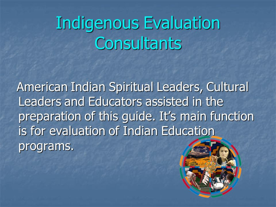Indigenous Evaluation Consultants American Indian Spiritual Leaders, Cultural Leaders and Educators assisted in the preparation of this guide.