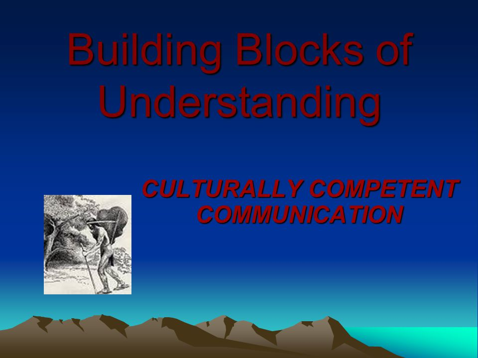Building Blocks of Understanding CULTURALLY COMPETENT COMMUNICATION