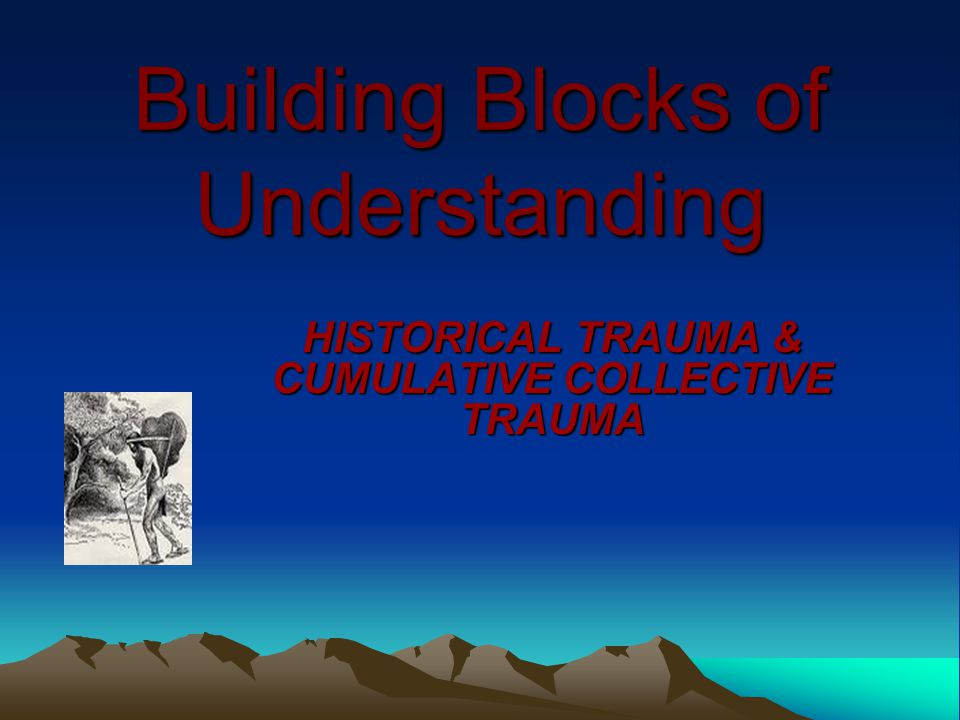 Building Blocks of Understanding HISTORICAL TRAUMA & CUMULATIVE COLLECTIVE TRAUMA