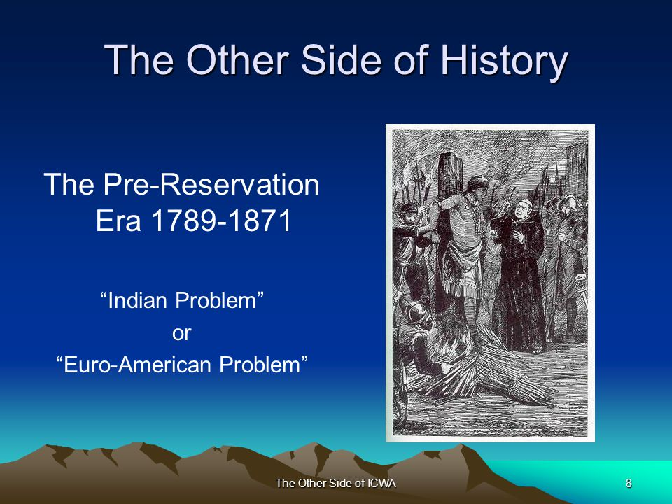 The Other Side of ICWA8 The Other Side of History The Pre-Reservation Era 1789-1871 Indian Problem or Euro-American Problem