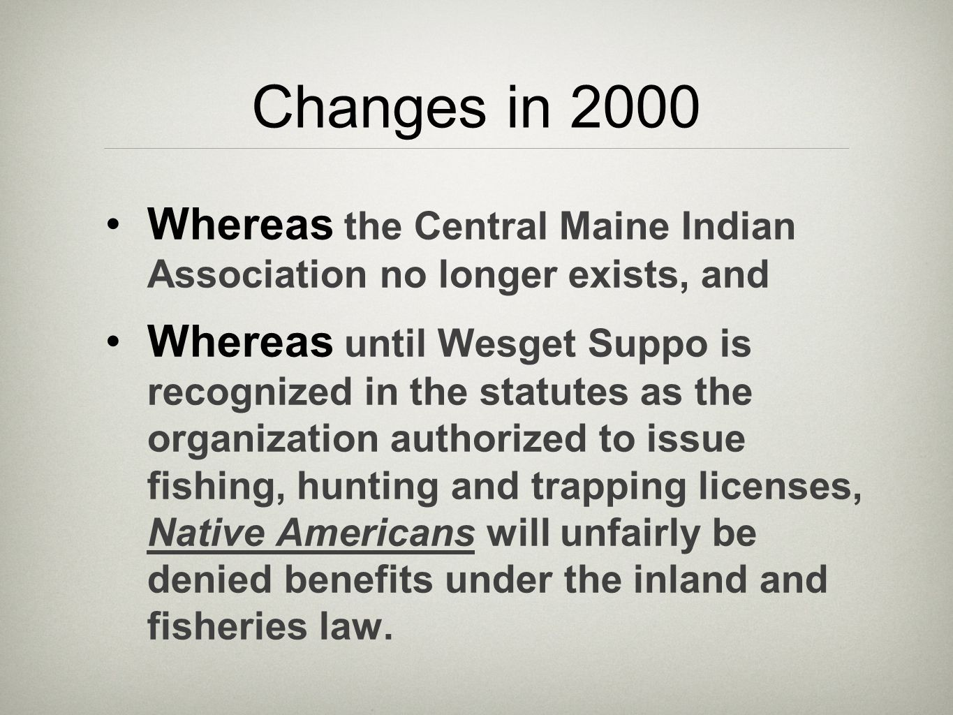 Changes in 2000 Whereas the Central Maine Indian Association no longer exists, and Whereas until Wesget Suppo is recognized in the statutes as the organization authorized to issue fishing, hunting and trapping licenses, Native Americans will unfairly be denied benefits under the inland and fisheries law.
