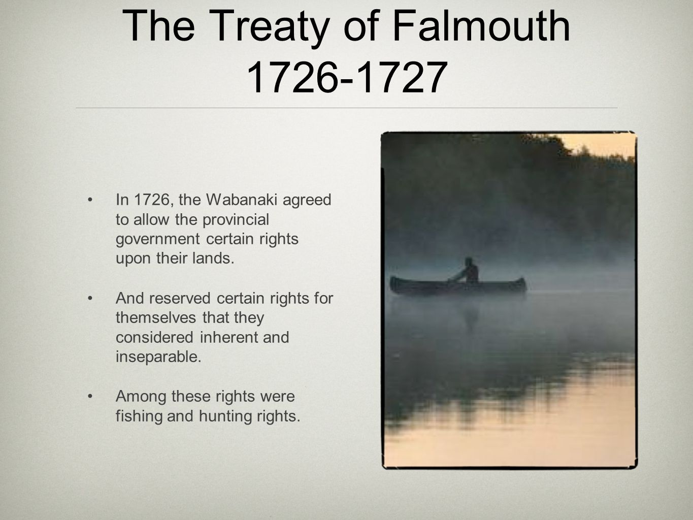 The Treaty of Falmouth 1726-1727 In 1726, the Wabanaki agreed to allow the provincial government certain rights upon their lands.
