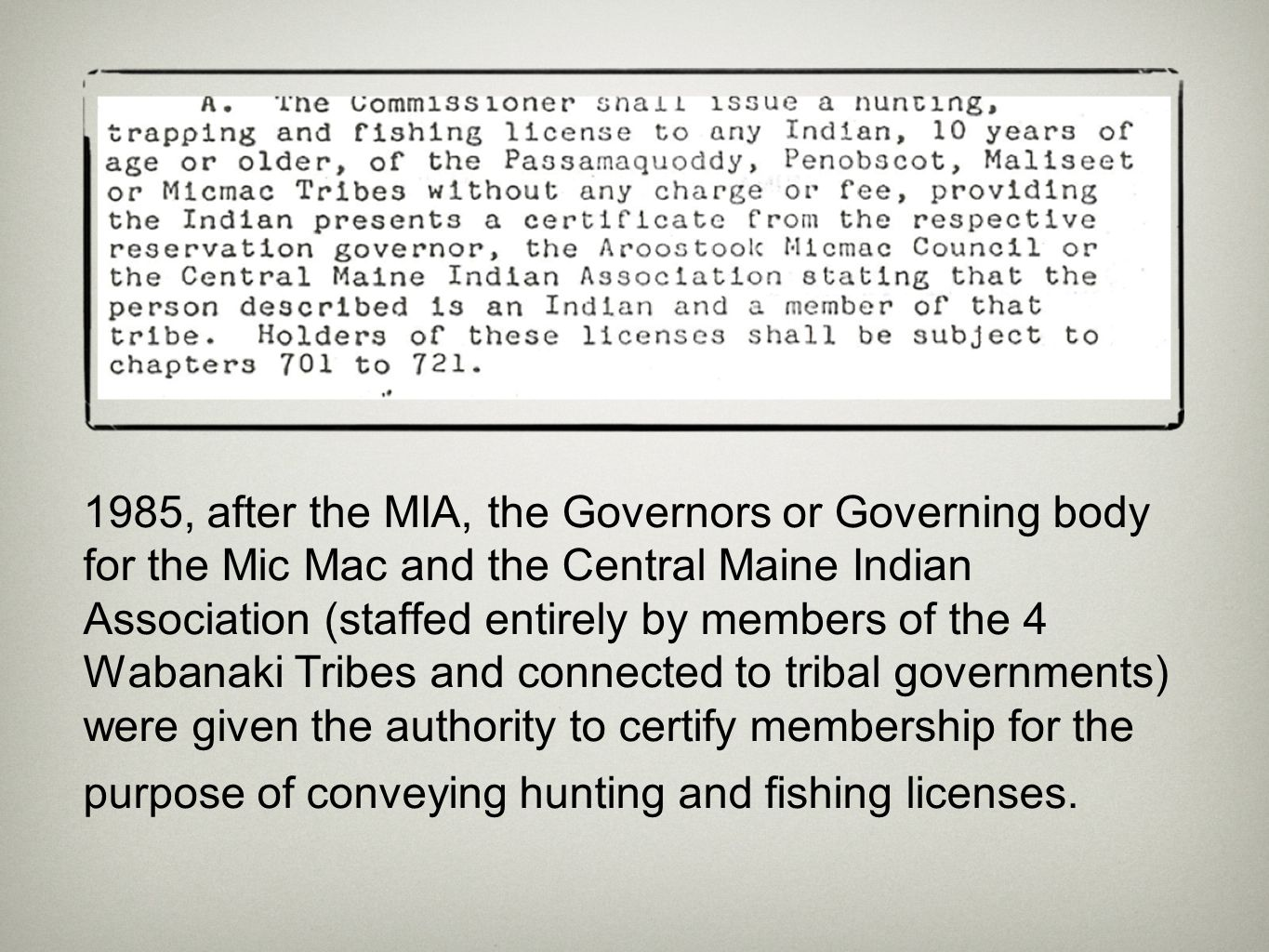 1985, after the MIA, the Governors or Governing body for the Mic Mac and the Central Maine Indian Association (staffed entirely by members of the 4 Wabanaki Tribes and connected to tribal governments) were given the authority to certify membership for the purpose of conveying hunting and fishing licenses.