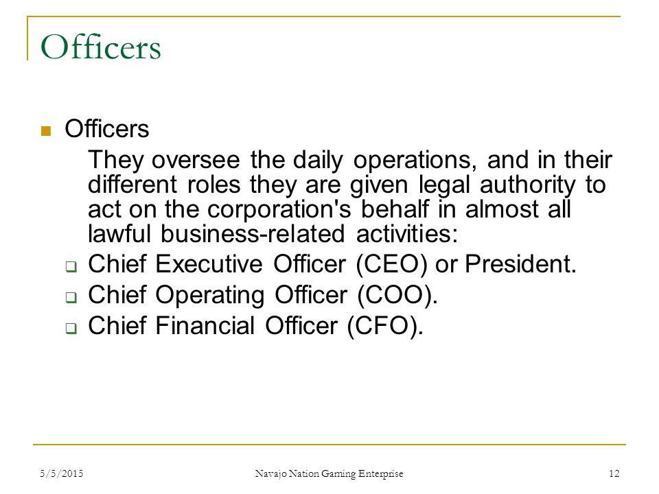 5/5/2015 Navajo Nation Gaming Enterprise 12 Officers They oversee the daily operations, and in their different roles they are given legal authority to