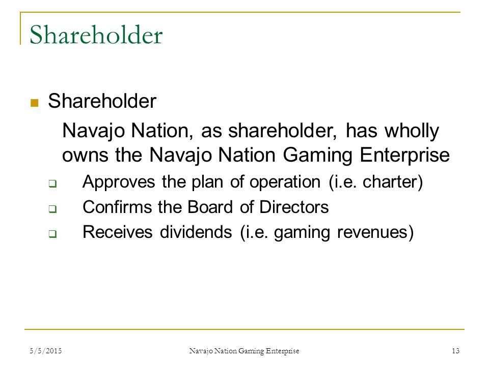 5/5/2015 Navajo Nation Gaming Enterprise 13 Shareholder Navajo Nation, as shareholder, has wholly owns the Navajo Nation Gaming Enterprise  Approves the plan of operation (i.e.