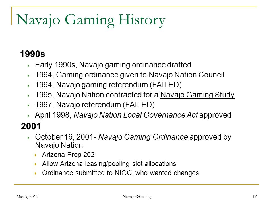 1990s  Early 1990s, Navajo gaming ordinance drafted  1994, Gaming ordinance given to Navajo Nation Council  1994, Navajo gaming referendum (FAILED)